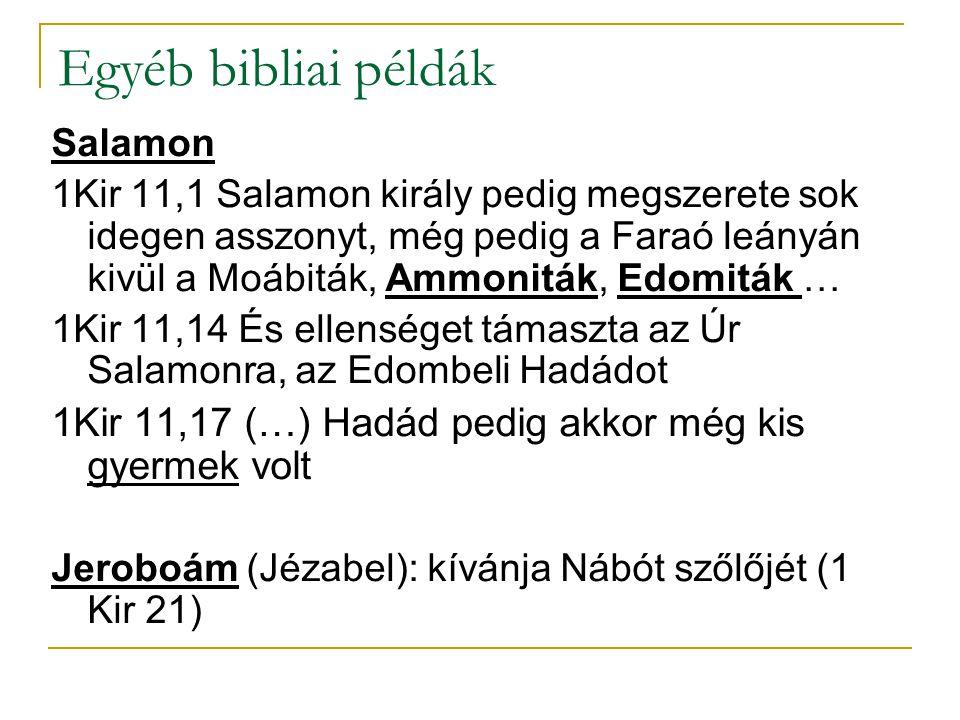 Egyéb bibliai példák Salamon 1Kir 11,1 Salamon király pedig megszerete sok idegen asszonyt, még pedig a Faraó leányán kivül a Moábiták, Ammoniták, Edomiták … 1Kir 11,14 És ellenséget támaszta az Úr Salamonra, az Edombeli Hadádot 1Kir 11,17 (…) Hadád pedig akkor még kis gyermek volt Jeroboám (Jézabel): kívánja Nábót szőlőjét (1 Kir 21)