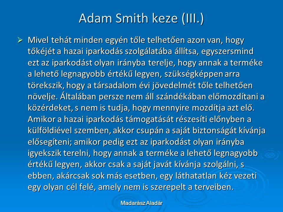 Madarász Aladár Adam Smith keze (III.)  Mivel tehát minden egyén tőle telhetően azon van, hogy tőkéjét a hazai iparkodás szolgálatába állítsa, egysze