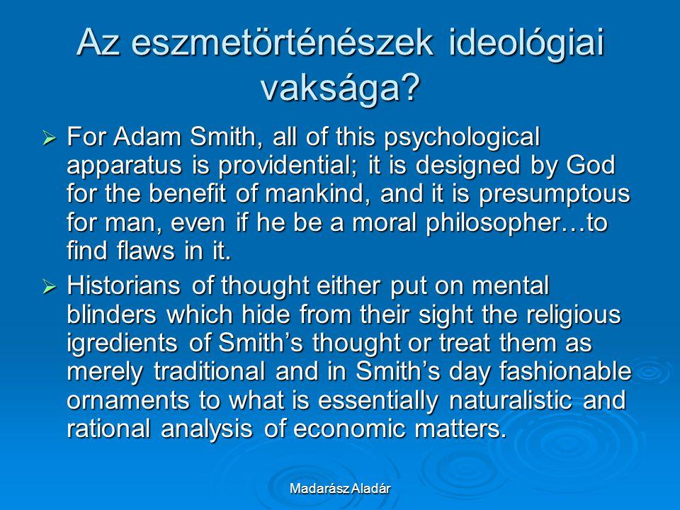 Madarász Aladár Az eszmetörténészek ideológiai vaksága?  For Adam Smith, all of this psychological apparatus is providential; it is designed by God f