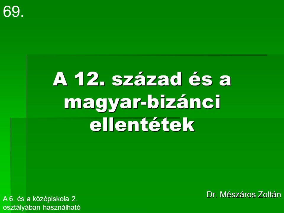 A 12. század és a magyar-bizánci ellentétek Dr. Mészáros Zoltán 69. A 6. és a középiskola 2. osztályában használható