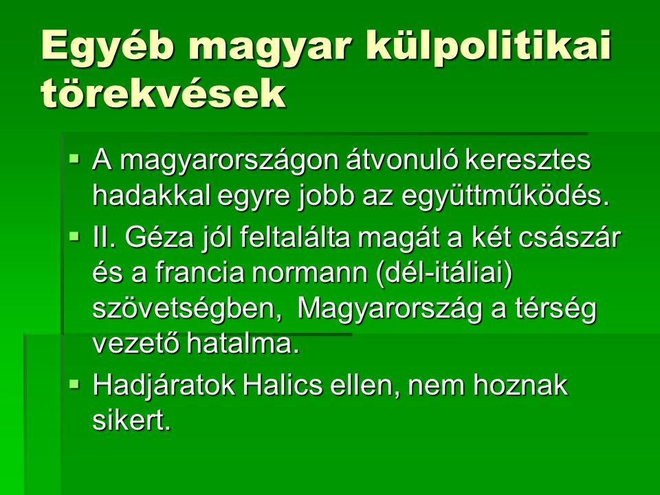 Egyéb magyar külpolitikai törekvések  A magyarországon átvonuló keresztes hadakkal egyre jobb az együttműködés.  II. Géza jól feltalálta magát a két