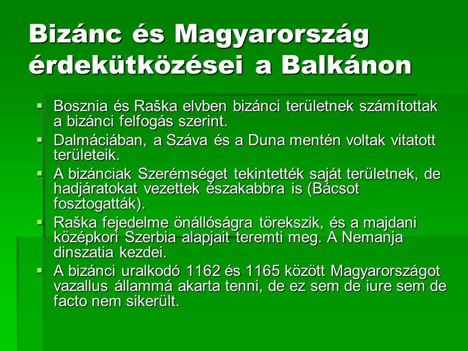 Bizánc és Magyarország érdekütközései a Balkánon  Bosznia és Raška elvben bizánci területnek számítottak a bizánci felfogás szerint.  Dalmáciában, a