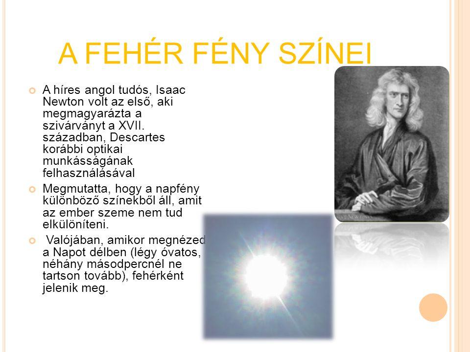 A FEHÉR FÉNY SZÍNEI A híres angol tudós, Isaac Newton volt az első, aki megmagyarázta a szivárványt a XVII. században, Descartes korábbi optikai munká