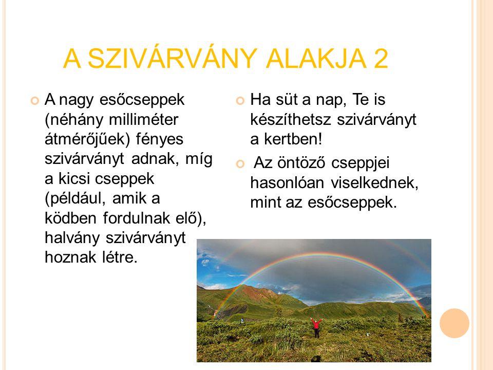 A SZIVÁRVÁNY ALAKJA 2 A nagy esőcseppek (néhány milliméter átmérőjűek) fényes szivárványt adnak, míg a kicsi cseppek (például, amik a ködben fordulnak
