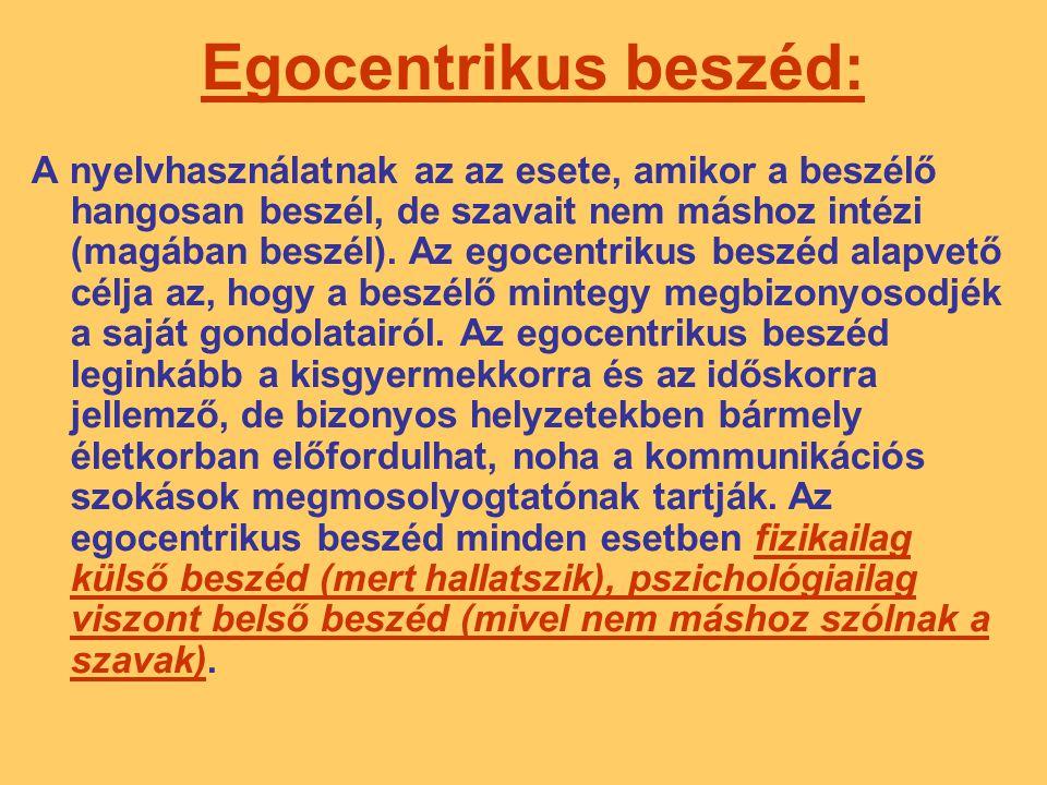 Egocentrikus beszéd: A nyelvhasználatnak az az esete, amikor a beszélő hangosan beszél, de szavait nem máshoz intézi (magában beszél). Az egocentrikus