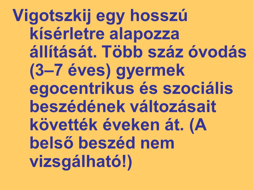 Vigotszkij egy hosszú kísérletre alapozza állítását. Több száz óvodás (3–7 éves) gyermek egocentrikus és szociális beszédének változásait követték éve