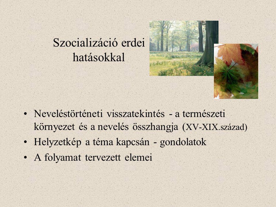 Szocializáció erdei hatásokkal Neveléstörténeti visszatekintés - a természeti környezet és a nevelés összhangja ( XV-XIX.század) Helyzetkép a téma kapcsán - gondolatok A folyamat tervezett elemei