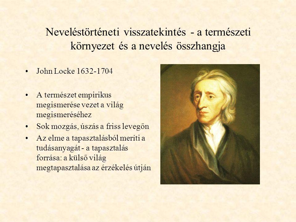 Neveléstörténeti visszatekintés - a természeti környezet és a nevelés összhangja John Locke 1632-1704 A természet empirikus megismerése vezet a világ megismeréséhez Sok mozgás, úszás a friss levegőn Az elme a tapasztalásból meríti a tudásanyagát - a tapasztalás forrása: a külső világ megtapasztalása az érzékelés útján