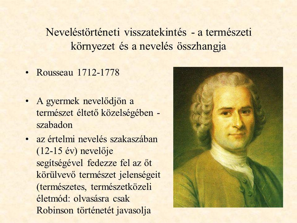 Neveléstörténeti visszatekintés - a természeti környezet és a nevelés összhangja Rousseau 1712-1778 A gyermek nevelődjön a természet éltető közelségében - szabadon az értelmi nevelés szakaszában (12-15 év) nevelője segítségével fedezze fel az őt körülvevő természet jelenségeit (természetes, természetközeli életmód: olvasásra csak Robinson történetét javasolja