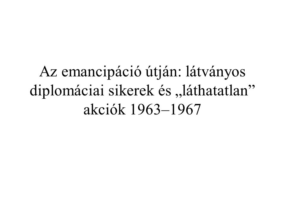 """Az emancipáció útján: látványos diplomáciai sikerek és """"láthatatlan"""" akciók 1963–1967"""