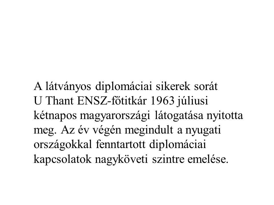 A látványos diplomáciai sikerek sorát U Thant ENSZ-főtitkár 1963 júliusi kétnapos magyarországi látogatása nyitotta meg. Az év végén megindult a nyuga