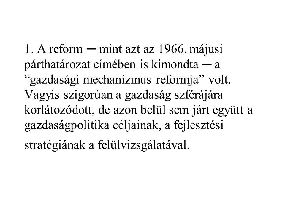 """1. A reform ─ mint azt az 1966. májusi párthatározat címében is kimondta ─ a """"gazdasági mechanizmus reformja"""" volt. Vagyis szigorúan a gazdaság szférá"""