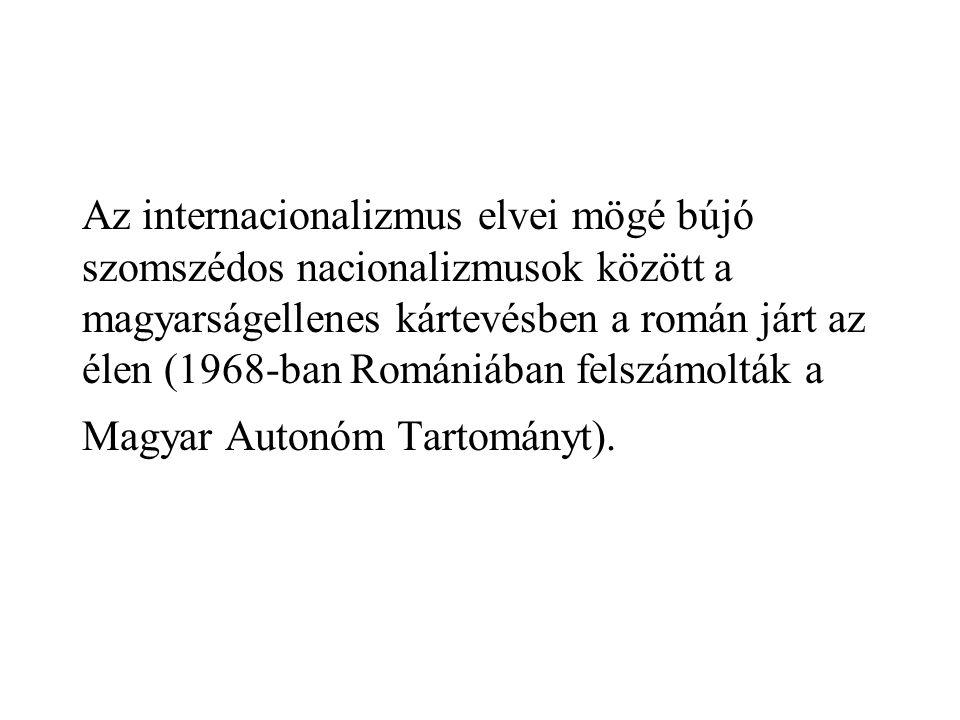 Az internacionalizmus elvei mögé bújó szomszédos nacionalizmusok között a magyarságellenes kártevésben a román járt az élen (1968-ban Romániában felsz