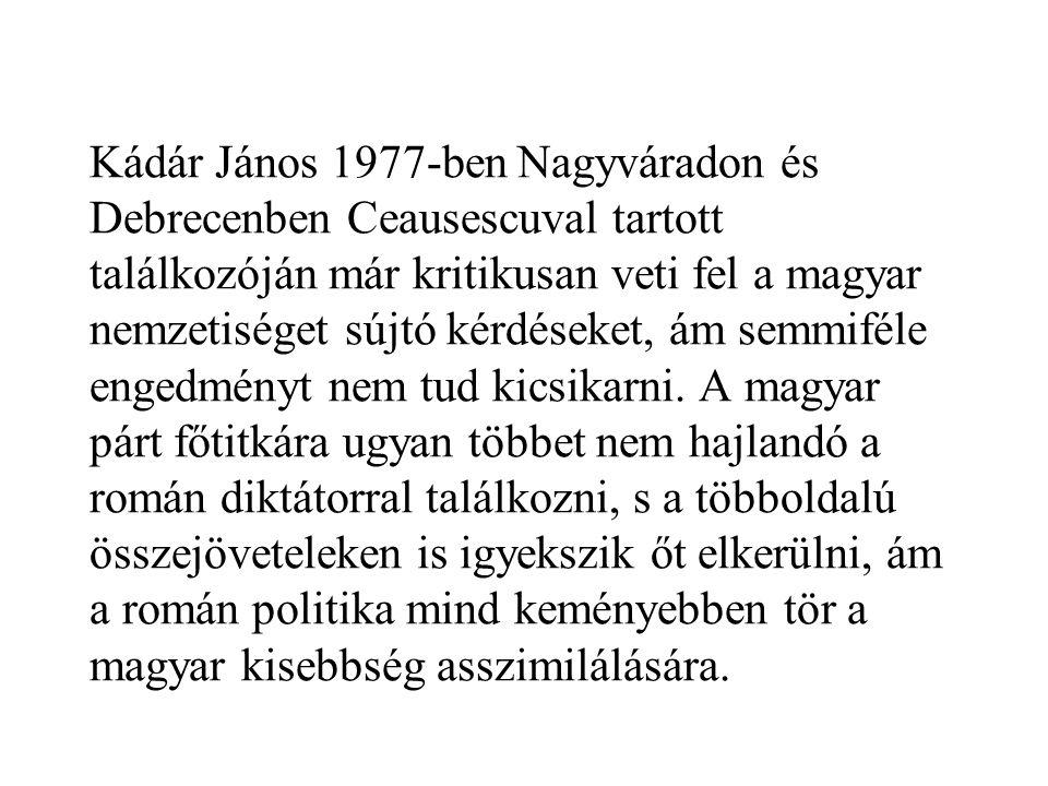 Kádár János 1977-ben Nagyváradon és Debrecenben Ceausescuval tartott találkozóján már kritikusan veti fel a magyar nemzetiséget sújtó kérdéseket, ám s
