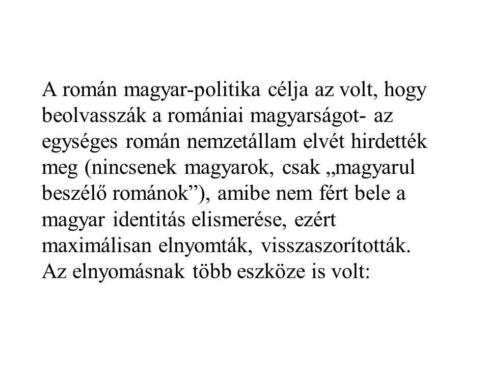 A román magyar-politika célja az volt, hogy beolvasszák a romániai magyarságot- az egységes román nemzetállam elvét hirdették meg (nincsenek magyarok,