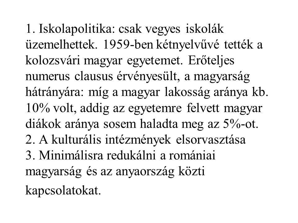 1. Iskolapolitika: csak vegyes iskolák üzemelhettek. 1959-ben kétnyelvűvé tették a kolozsvári magyar egyetemet. Erőteljes numerus clausus érvényesült,