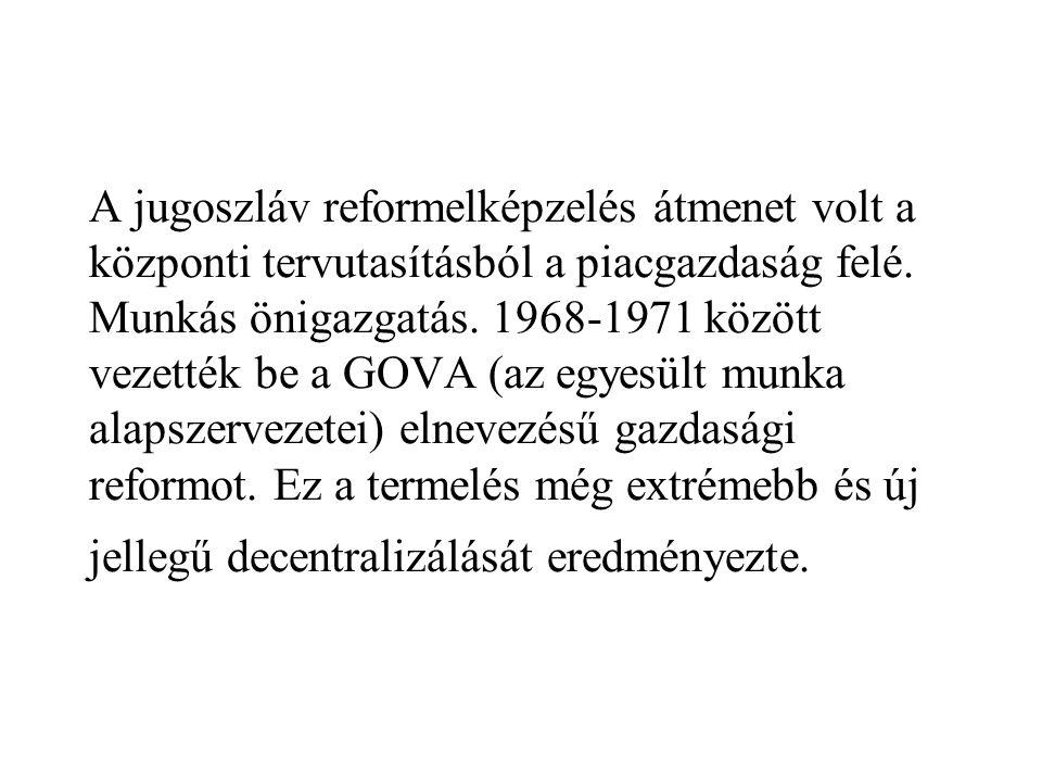 A jugoszláv reformelképzelés átmenet volt a központi tervutasításból a piacgazdaság felé. Munkás önigazgatás. 1968-1971 között vezették be a GOVA (az