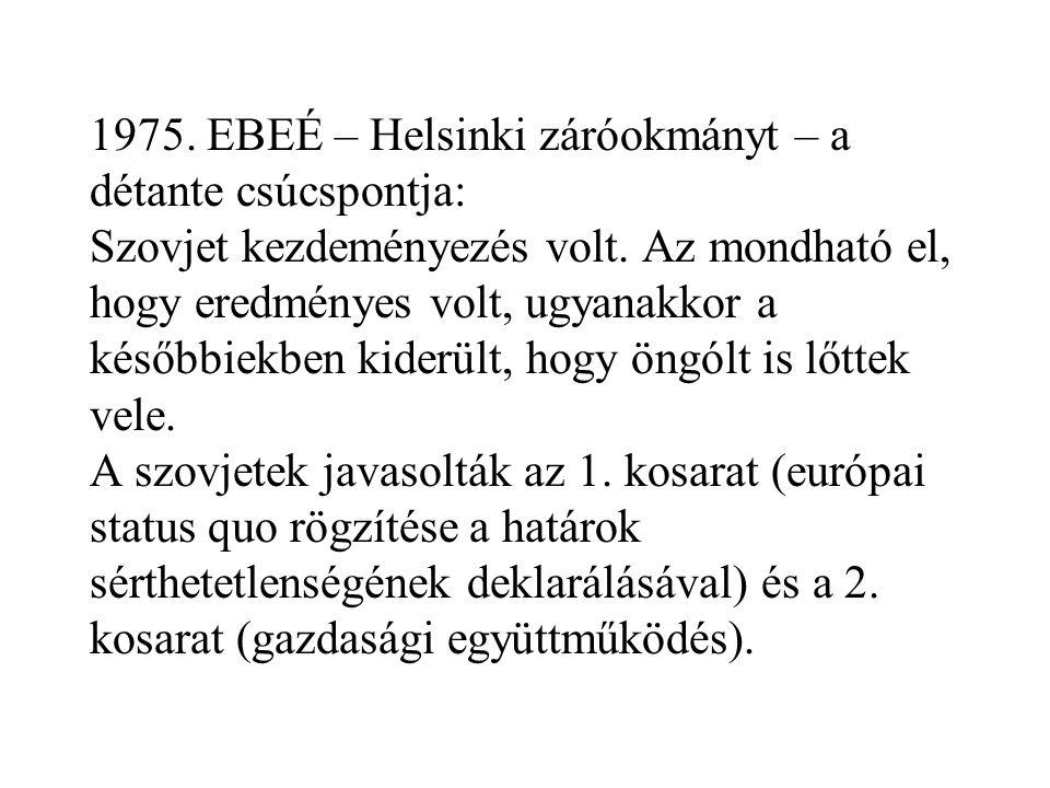 1975. EBEÉ – Helsinki záróokmányt – a détante csúcspontja: Szovjet kezdeményezés volt. Az mondható el, hogy eredményes volt, ugyanakkor a későbbiekben