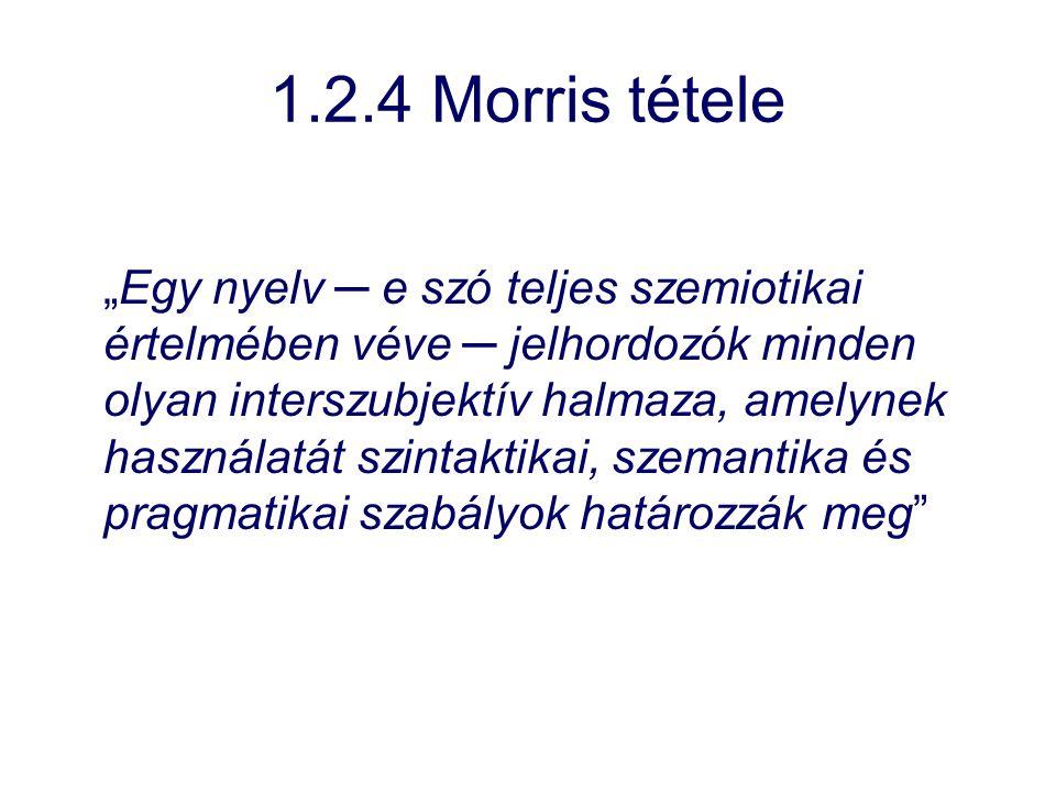 """1.2.4 Morris tétele """"Egy nyelv ─ e szó teljes szemiotikai értelmében véve ─ jelhordozók minden olyan interszubjektív halmaza, amelynek használatát szi"""