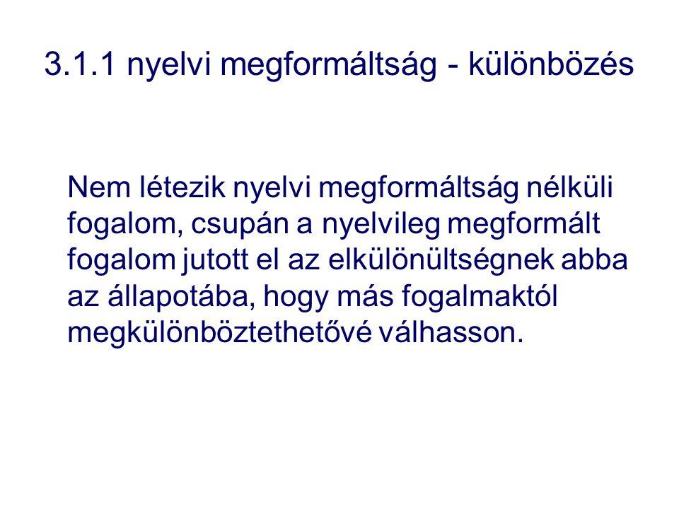 3.1.1 nyelvi megformáltság - különbözés Nem létezik nyelvi megformáltság nélküli fogalom, csupán a nyelvileg megformált fogalom jutott el az elkülönül