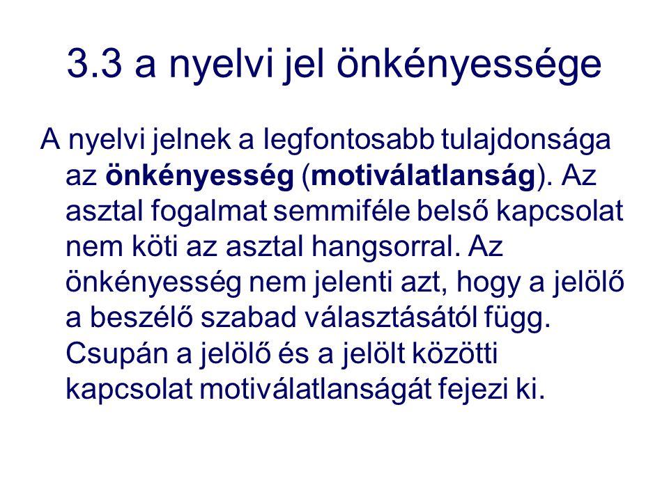 3.3 a nyelvi jel önkényessége A nyelvi jelnek a legfontosabb tulajdonsága az önkényesség (motiválatlanság). Az asztal fogalmat semmiféle belső kapcsol