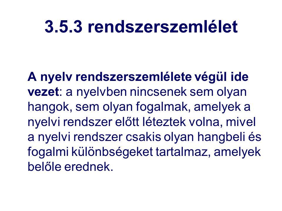 3.5.3 rendszerszemlélet A nyelv rendszerszemlélete végül ide vezet: a nyelvben nincsenek sem olyan hangok, sem olyan fogalmak, amelyek a nyelvi rendsz