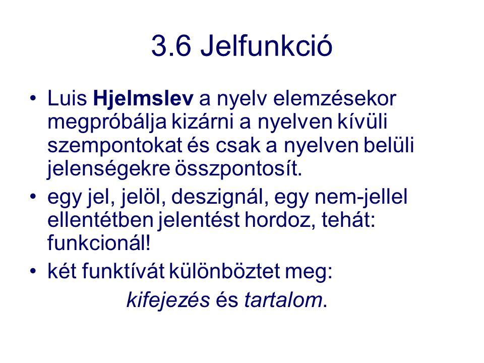 3.6 Jelfunkció Luis Hjelmslev a nyelv elemzésekor megpróbálja kizárni a nyelven kívüli szempontokat és csak a nyelven belüli jelenségekre összpontosít