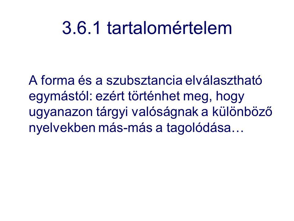 3.6.1 tartalomértelem A forma és a szubsztancia elválasztható egymástól: ezért történhet meg, hogy ugyanazon tárgyi valóságnak a különböző nyelvekben