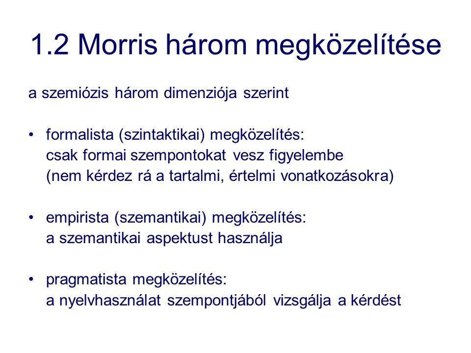 1.2 Morris három megközelítése a szemiózis három dimenziója szerint formalista (szintaktikai) megközelítés: csak formai szempontokat vesz figyelembe (