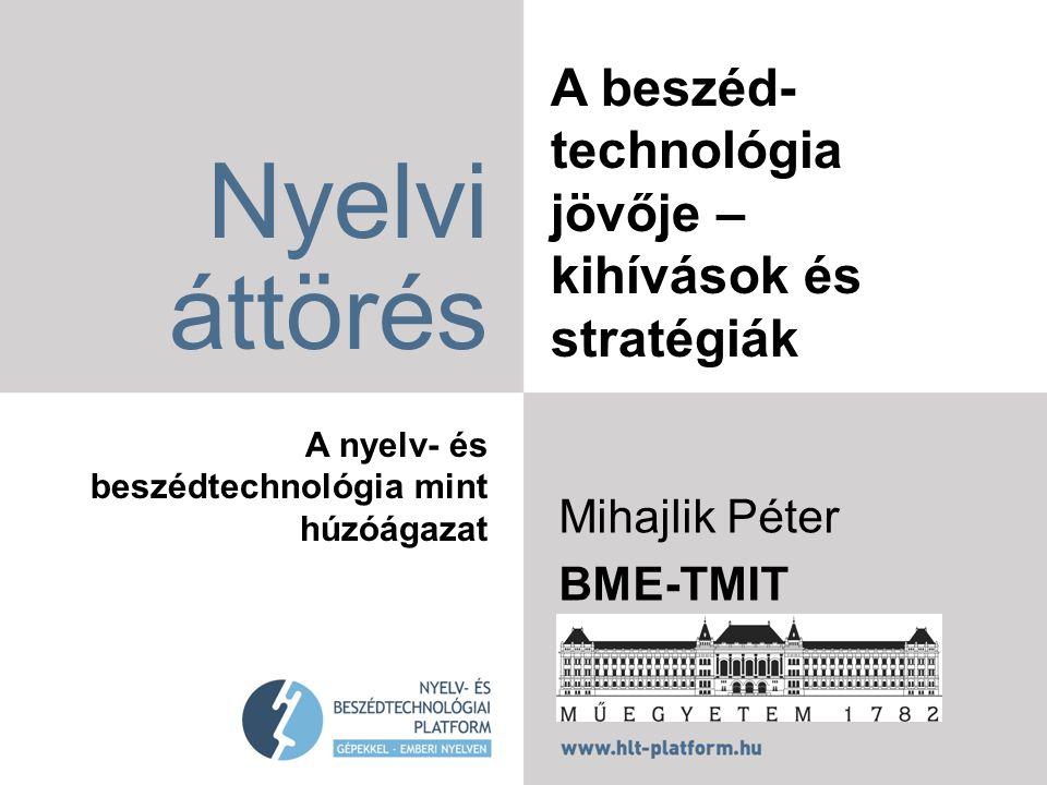 A beszéd- technológia jövője – kihívások és stratégiák Nyelvi áttörés A nyelv- és beszédtechnológia mint húzóágazat Mihajlik Péter BME-TMIT