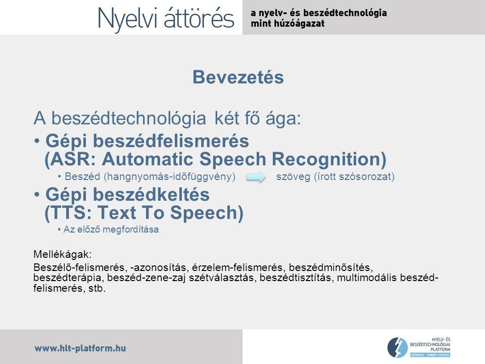 Bevezetés A beszédtechnológia két fő ága: Gépi beszédfelismerés (ASR: Automatic Speech Recognition) Beszéd (hangnyomás-időfüggvény) szöveg (írott szósorozat) Gépi beszédkeltés (TTS: Text To Speech) Az előző megfordítása Mellékágak: Beszélő-felismerés, -azonosítás, érzelem-felismerés, beszédminősítés, beszédterápia, beszéd-zene-zaj szétválasztás, beszédtisztítás, multimodális beszéd- felismerés, stb.