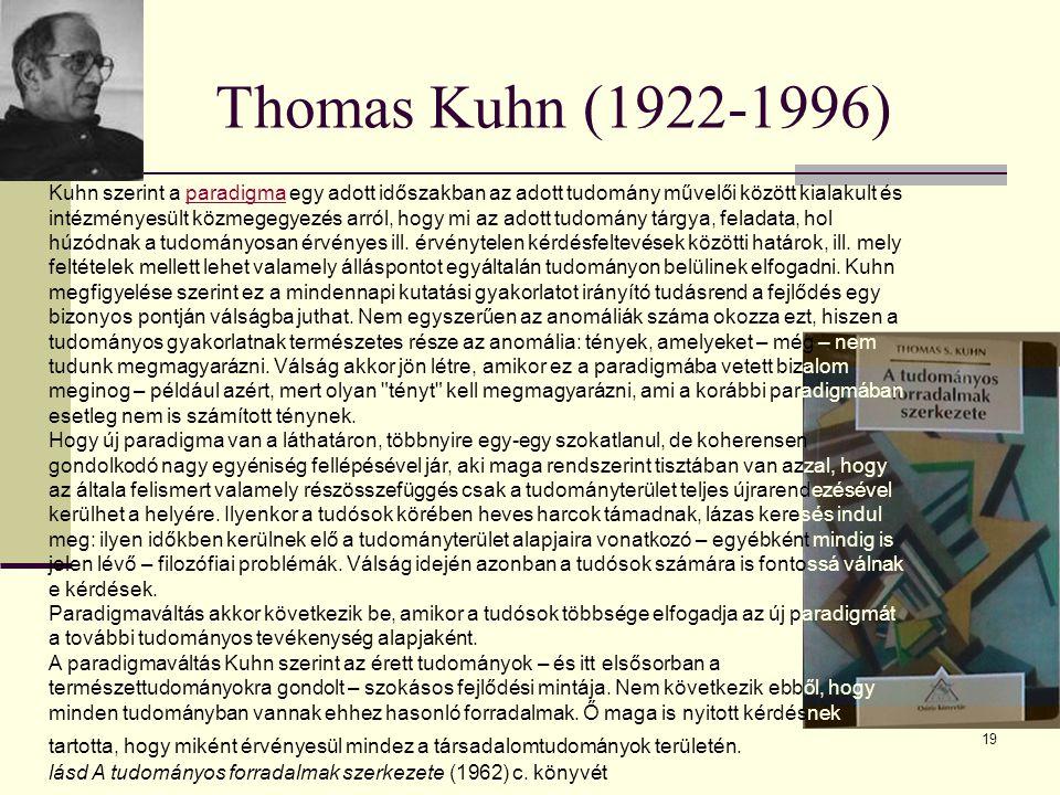 19 Thomas Kuhn (1922-1996) Kuhn szerint a paradigma egy adott időszakban az adott tudomány művelői között kialakult és intézményesült közmegegyezés ar