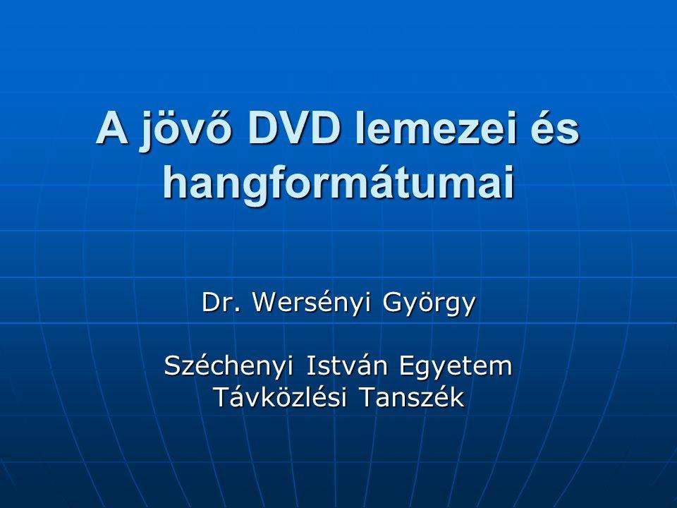 A jövő DVD lemezei és hangformátumai Dr. Wersényi György Széchenyi István Egyetem Távközlési Tanszék