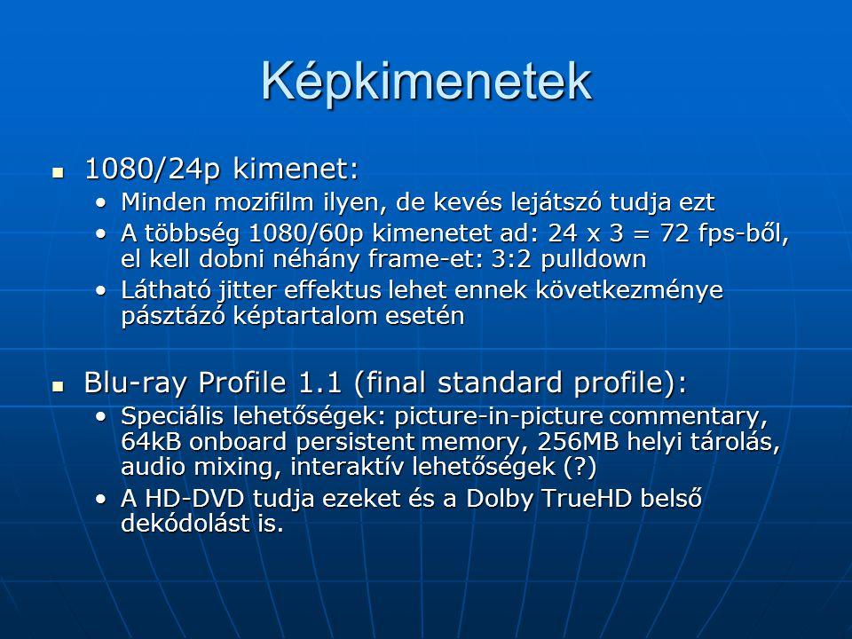 Képkimenetek 1080/24p kimenet: 1080/24p kimenet: Minden mozifilm ilyen, de kevés lejátszó tudja eztMinden mozifilm ilyen, de kevés lejátszó tudja ezt A többség 1080/60p kimenetet ad: 24 x 3 = 72 fps-ből, el kell dobni néhány frame-et: 3:2 pulldownA többség 1080/60p kimenetet ad: 24 x 3 = 72 fps-ből, el kell dobni néhány frame-et: 3:2 pulldown Látható jitter effektus lehet ennek következménye pásztázó képtartalom eseténLátható jitter effektus lehet ennek következménye pásztázó képtartalom esetén Blu-ray Profile 1.1 (final standard profile): Blu-ray Profile 1.1 (final standard profile): Speciális lehetőségek: picture-in-picture commentary, 64kB onboard persistent memory, 256MB helyi tárolás, audio mixing, interaktív lehetőségek ( )Speciális lehetőségek: picture-in-picture commentary, 64kB onboard persistent memory, 256MB helyi tárolás, audio mixing, interaktív lehetőségek ( ) A HD-DVD tudja ezeket és a Dolby TrueHD belső dekódolást is.A HD-DVD tudja ezeket és a Dolby TrueHD belső dekódolást is.