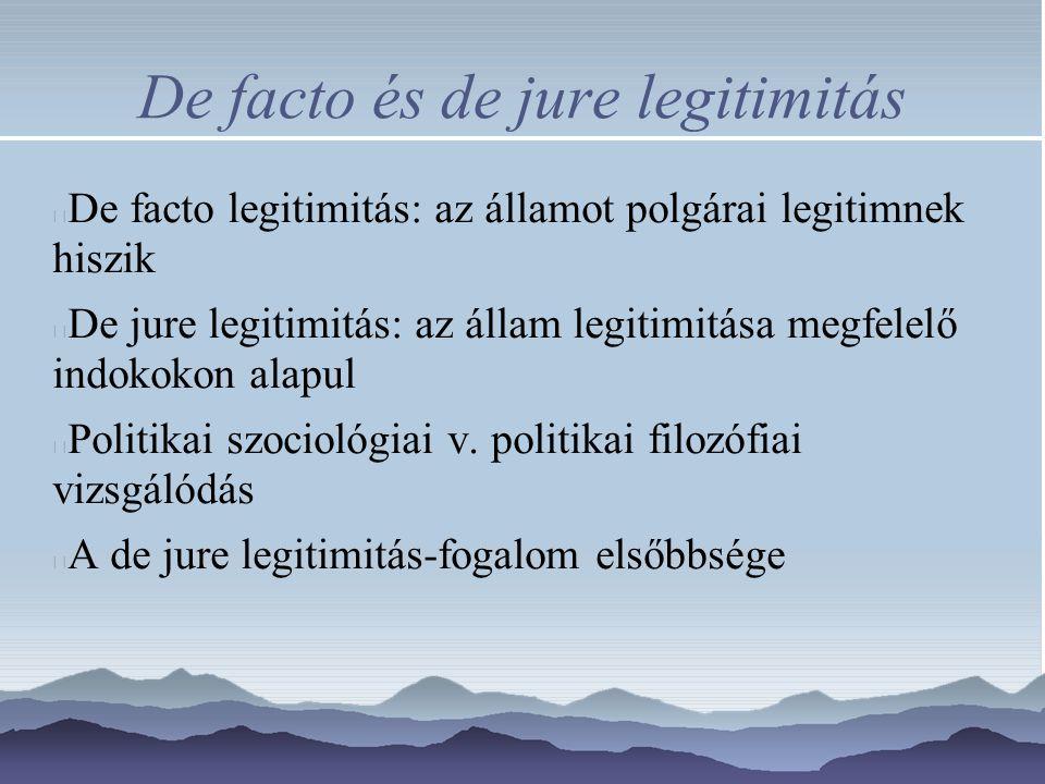 De facto és de jure legitimitás De facto legitimitás: az államot polgárai legitimnek hiszik De jure legitimitás: az állam legitimitása megfelelő indokokon alapul Politikai szociológiai v.