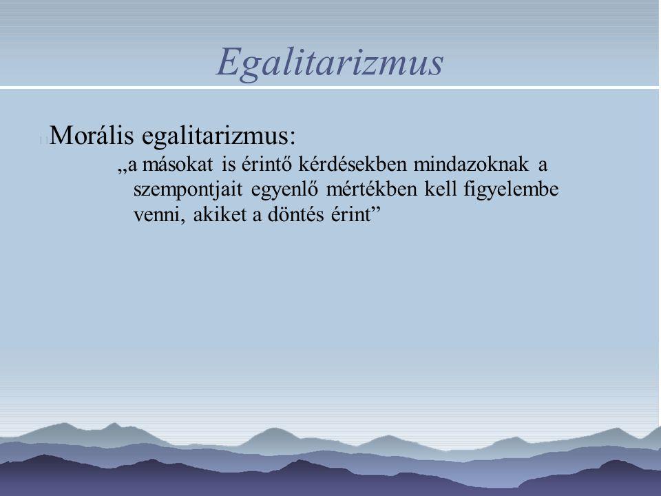 """Egalitarizmus Morális egalitarizmus: """"a másokat is érintő kérdésekben mindazoknak a szempontjait egyenlő mértékben kell figyelembe venni, akiket a döntés érint"""