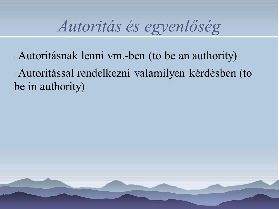 Autoritás és egyenlőség Autoritásnak lenni vm.-ben (to be an authority) Autoritással rendelkezni valamilyen kérdésben (to be in authority)