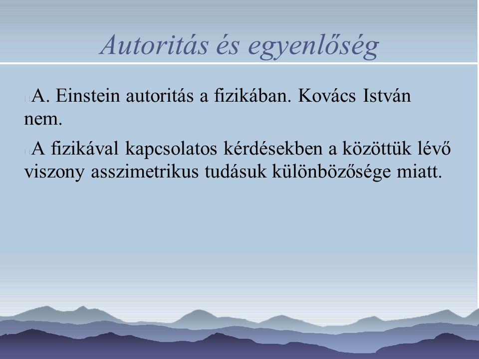 Autoritás és egyenlőség A. Einstein autoritás a fizikában. Kovács István nem. A fizikával kapcsolatos kérdésekben a közöttük lévő viszony asszimetriku
