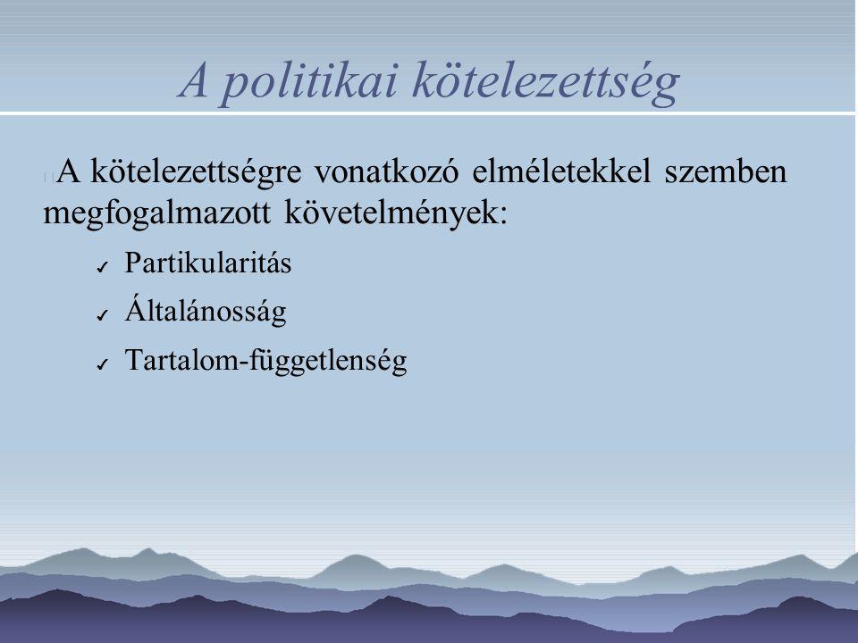 A politikai kötelezettség A kötelezettségre vonatkozó elméletekkel szemben megfogalmazott követelmények: ✔ Partikularitás ✔ Általánosság ✔ Tartalom-függetlenség