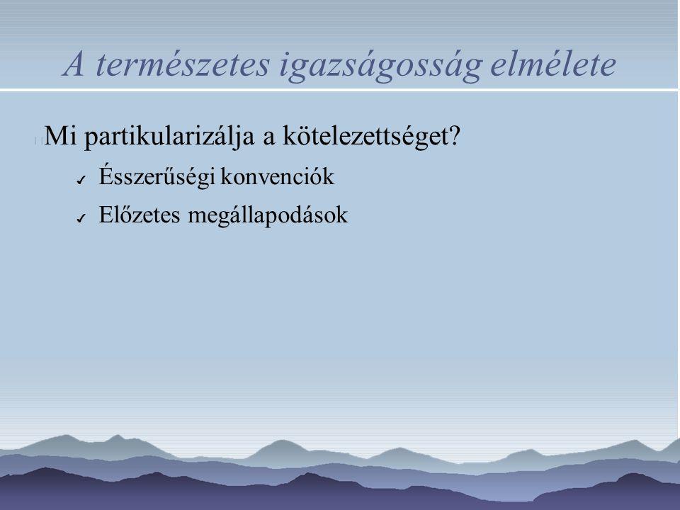 A természetes igazságosság elmélete Mi partikularizálja a kötelezettséget? ✔ Ésszerűségi konvenciók ✔ Előzetes megállapodások