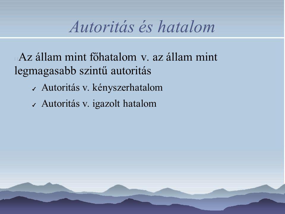 Autoritás és hatalom Az állam mint főhatalom v. az állam mint legmagasabb szintű autoritás ✔ Autoritás v. kényszerhatalom ✔ Autoritás v. igazolt hatal