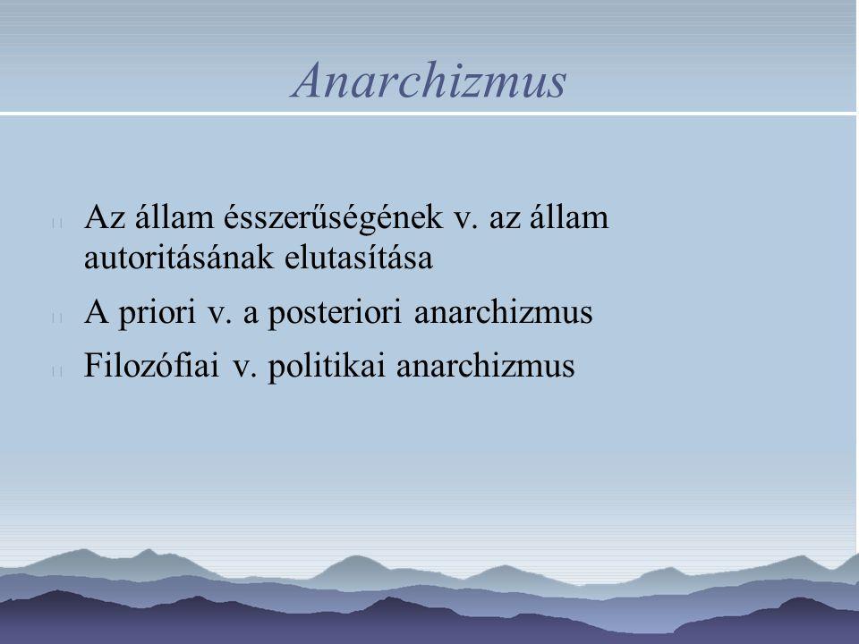 Anarchizmus Az állam ésszerűségének v. az állam autoritásának elutasítása A priori v. a posteriori anarchizmus Filozófiai v. politikai anarchizmus