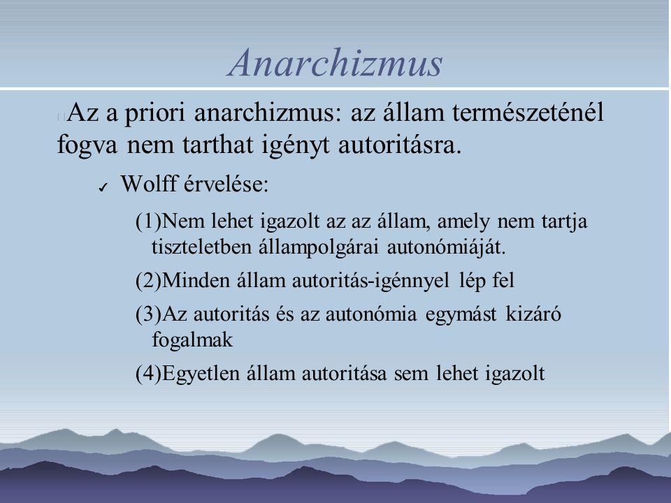 Anarchizmus Az a priori anarchizmus: az állam természeténél fogva nem tarthat igényt autoritásra. ✔ Wolff érvelése: (1)Nem lehet igazolt az az állam,