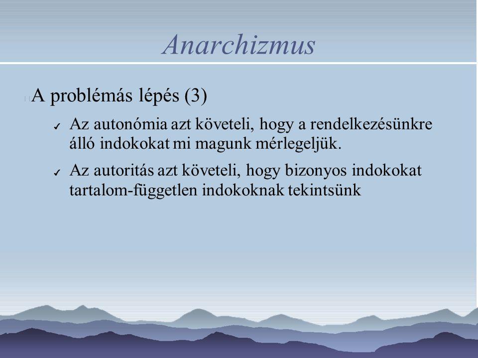 Anarchizmus A problémás lépés (3) ✔ Az autonómia azt követeli, hogy a rendelkezésünkre álló indokokat mi magunk mérlegeljük. ✔ Az autoritás azt követe