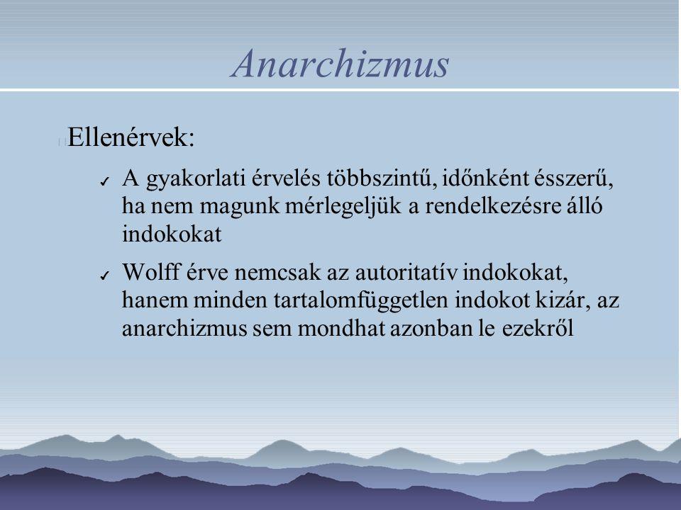 Anarchizmus Ellenérvek: ✔ A gyakorlati érvelés többszintű, időnként ésszerű, ha nem magunk mérlegeljük a rendelkezésre álló indokokat ✔ Wolff érve nem