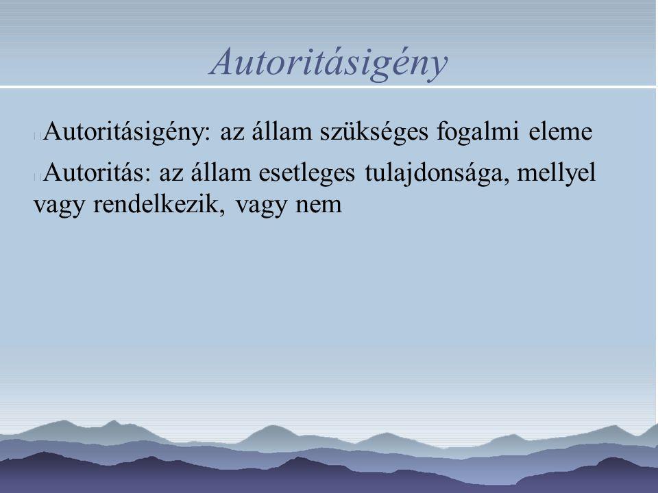 Autoritásigény Autoritásigény: az állam szükséges fogalmi eleme Autoritás: az állam esetleges tulajdonsága, mellyel vagy rendelkezik, vagy nem