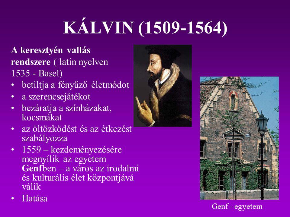KÁLVIN (1509-1564) A keresztyén vallás rendszere ( latin nyelven 1535 - Basel) betiltja a fényűző életmódot a szerencsejátékot bezáratja a színházakat