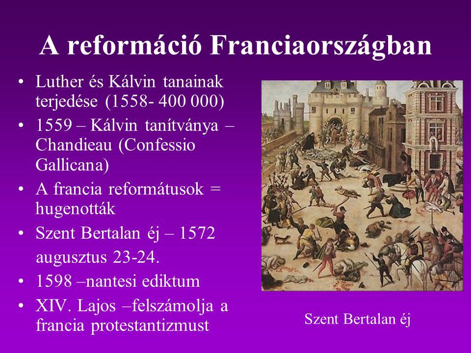 A reformáció Franciaországban Luther és Kálvin tanainak terjedése (1558- 400 000) 1559 – Kálvin tanítványa – Chandieau (Confessio Gallicana) A francia
