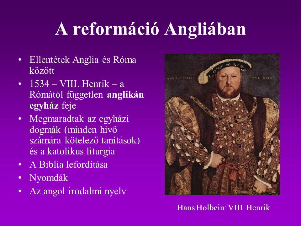 A reformáció Angliában Ellentétek Anglia és Róma között 1534 – VIII. Henrik – a Rómától független anglikán egyház feje Megmaradtak az egyházi dogmák (