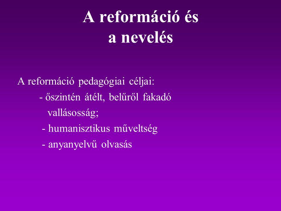 A reformáció és a nevelés A reformáció pedagógiai céljai: - őszintén átélt, belűről fakadó vallásosság; - humanisztikus műveltség - anyanyelvű olvasás